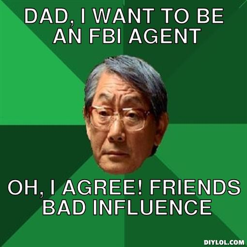 Dad, I want to be an FBI agent, Oh, I agree! Friends Bad Influence