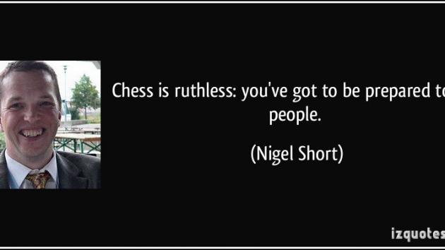 """Chess is ruthless: you've got to be prepared to kill people"" - Nigel Short"