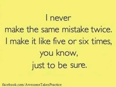I never make the same mistake twice....