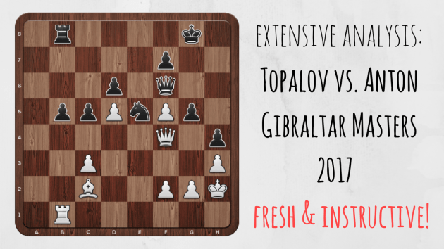 Fresh & Instructive | Topalov vs. Anton | Gibraltar Chess 2017