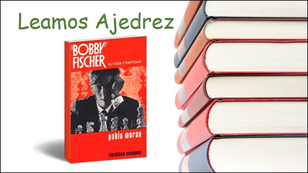 Leamos Ajedrez: 3. Bobby Fischer Su Vida y Partidas de Pablo Morán.
