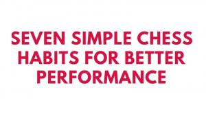 Seven Simple Chess Habits for Better Performance