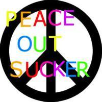 PEACE OUT, SUCKER!!!!!!!!!!!!!!!!!!!!!!!!!!!!!!!!!!!!!!!!!