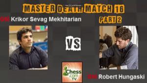 Death Match 16: GM Mekhitarian vs GM Hungaski - Part 2